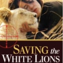"Book Review: ""Saving the White Lions"" by Linda Tucker"