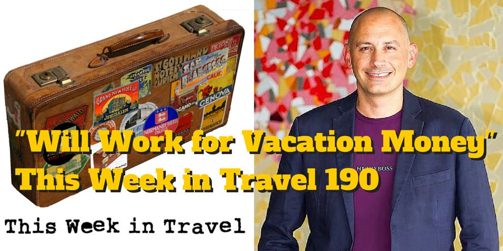 """""""Will Work for Vacation Money"""" - This Week in Travel 190"""