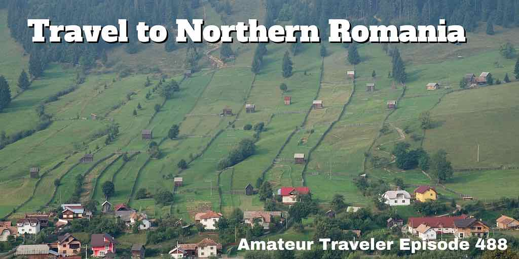 Travel to Northern Romania - Amateur Traveler Episode 488