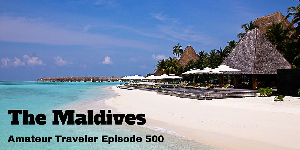 Travel to the Maldives - Amateur Traveler Episode 500. WHat you can expect in this tropical paradise.