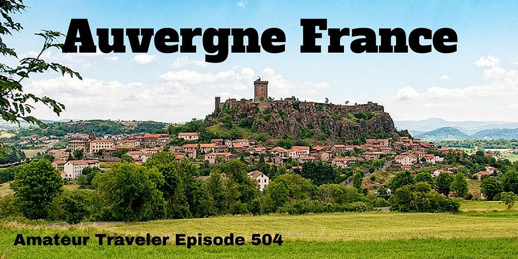 What to do, see and eat when you Travel to Auvergne, France - Amateur Traveler Episode 504