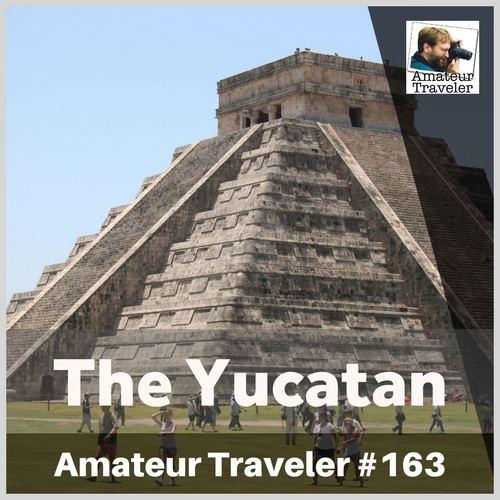 Travel to the Yucatan Peninsula of Mexico – Episode 163