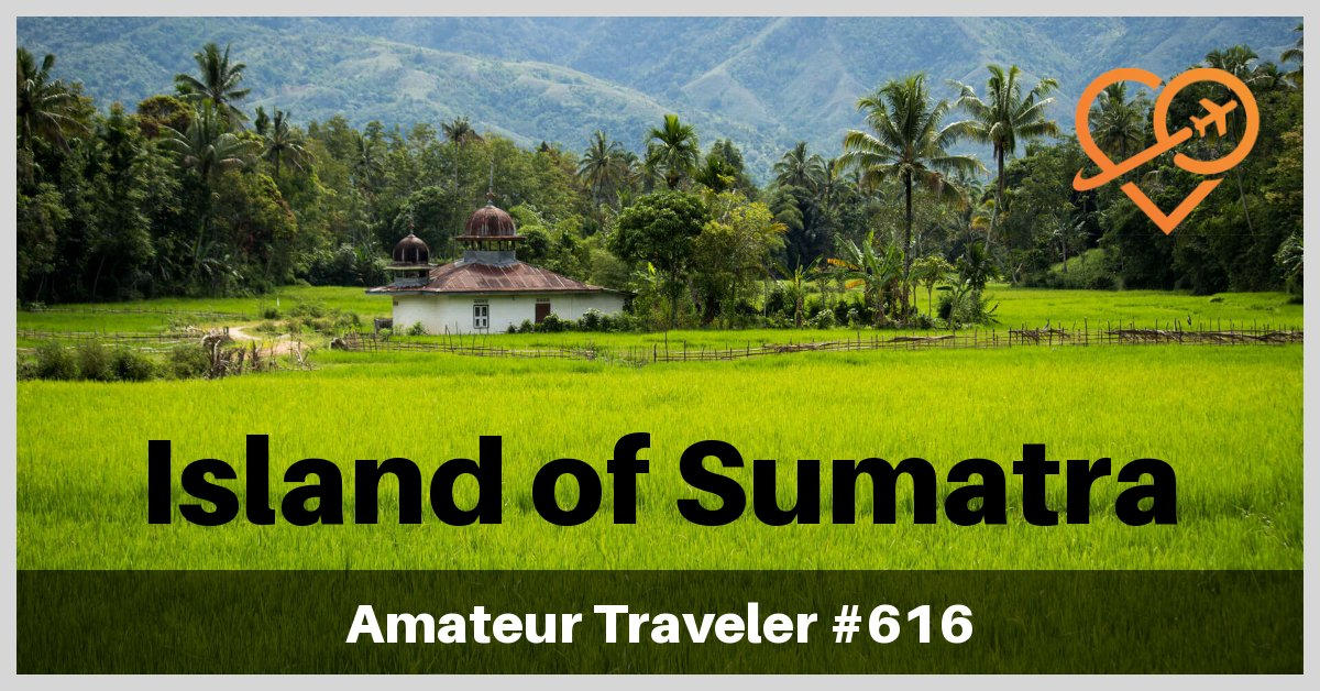 Travel to the Island of Sumatra, Indonesia - What to See, and Where to Hike (Podcast)