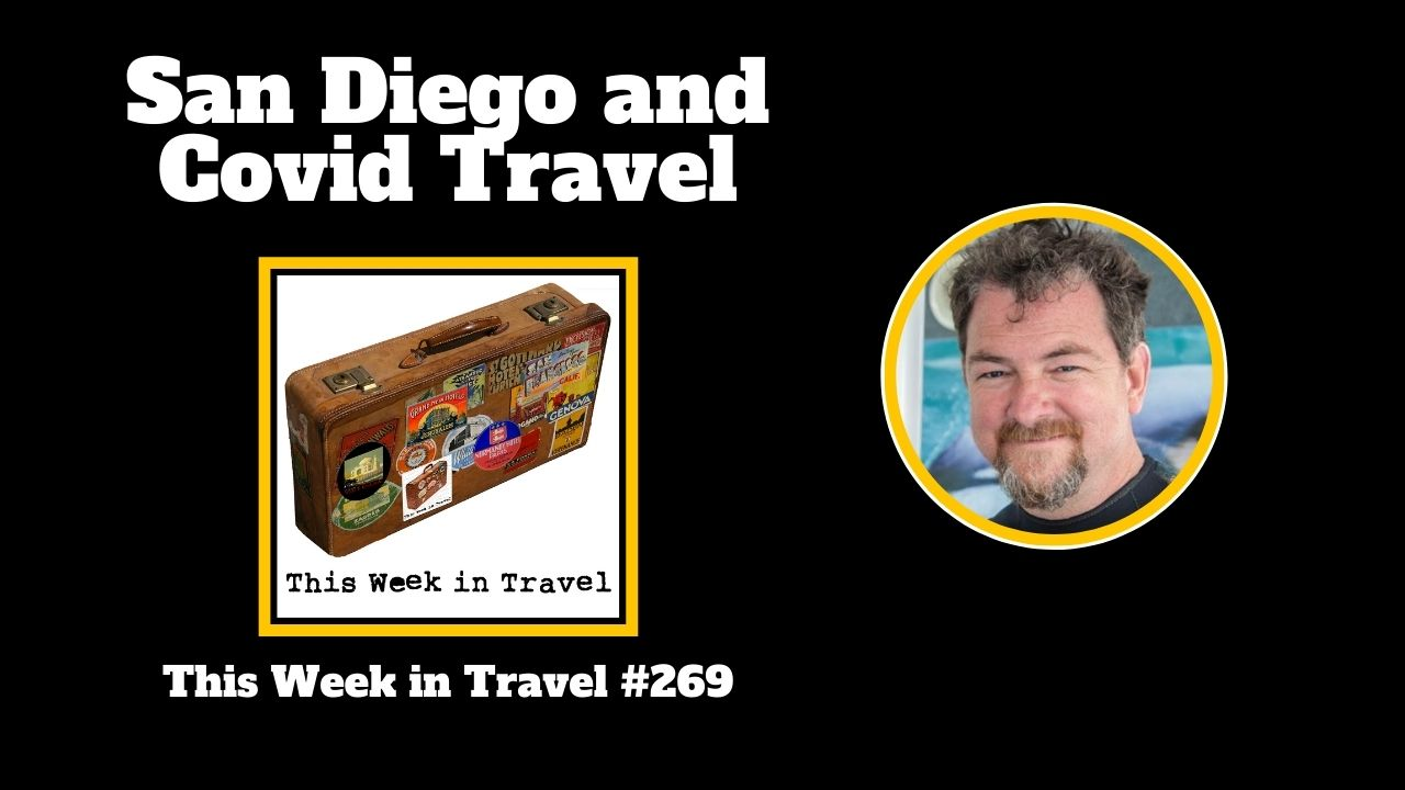 San Diego and Covid Travel - This Week in Travel #269 (Podcast)