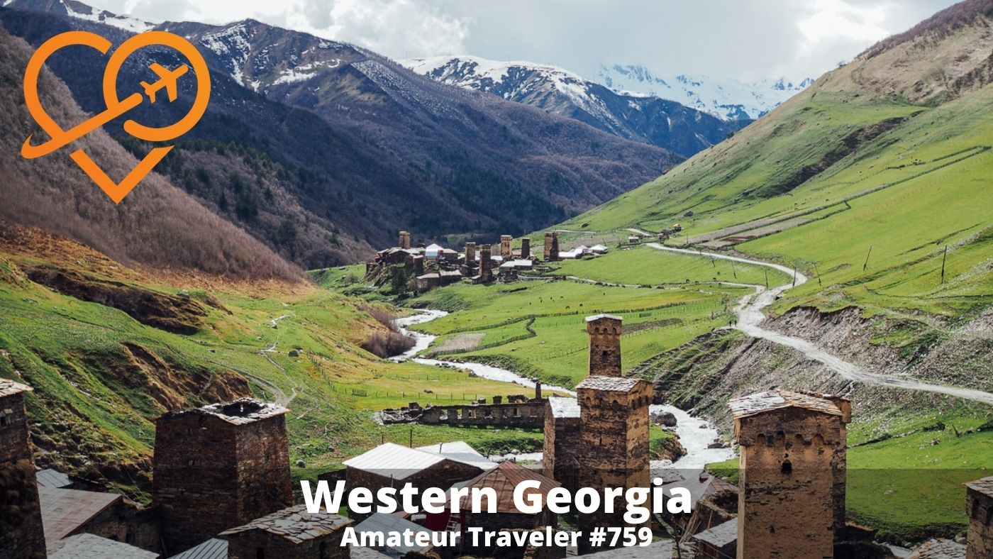 Travel to Western Georgia (the country) - Episode 759 - Amateur Traveler